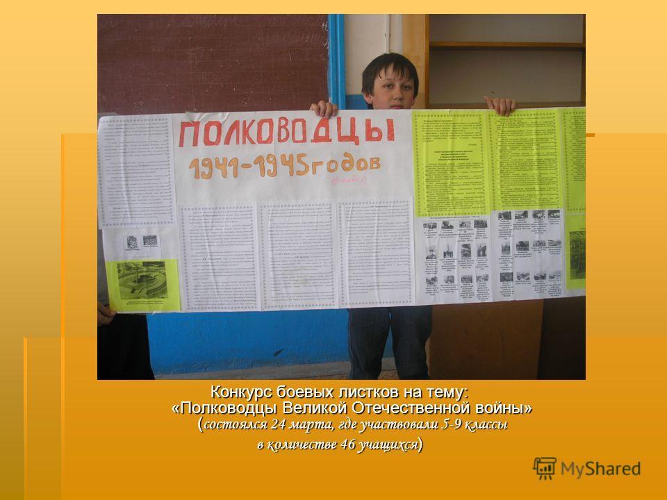 Конкурс боевых листков на тему: «Полководцы Великой Отечественной войны» ( состоялся 24 марта, где участвовали 5-9 классы в количестве 46 учащихся )