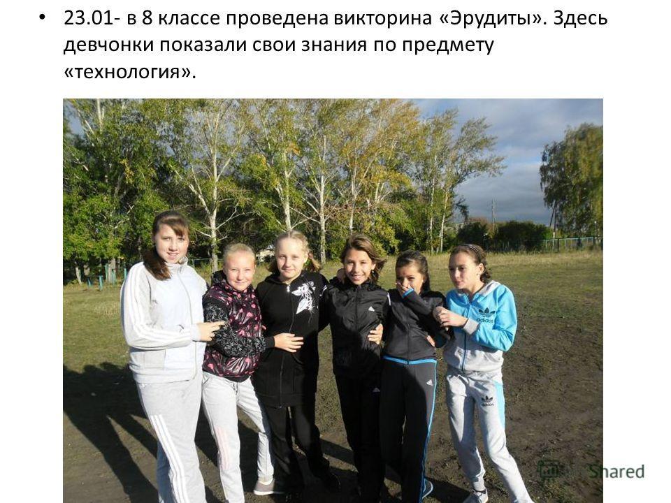 23.01- в 8 классе проведена викторина «Эрудиты». Здесь девчонки показали свои знания по предмету «технология».