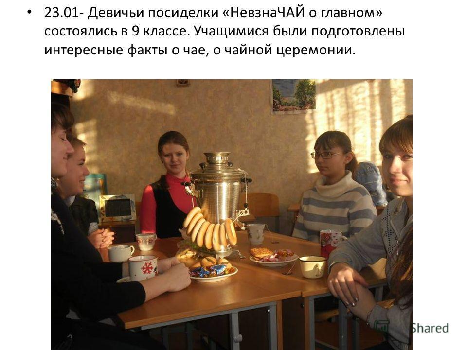 23.01- Девичьи посиделки «НевзнаЧАЙ о главном» состоялись в 9 классе. Учащимися были подготовлены интересные факты о чае, о чайной церемонии.