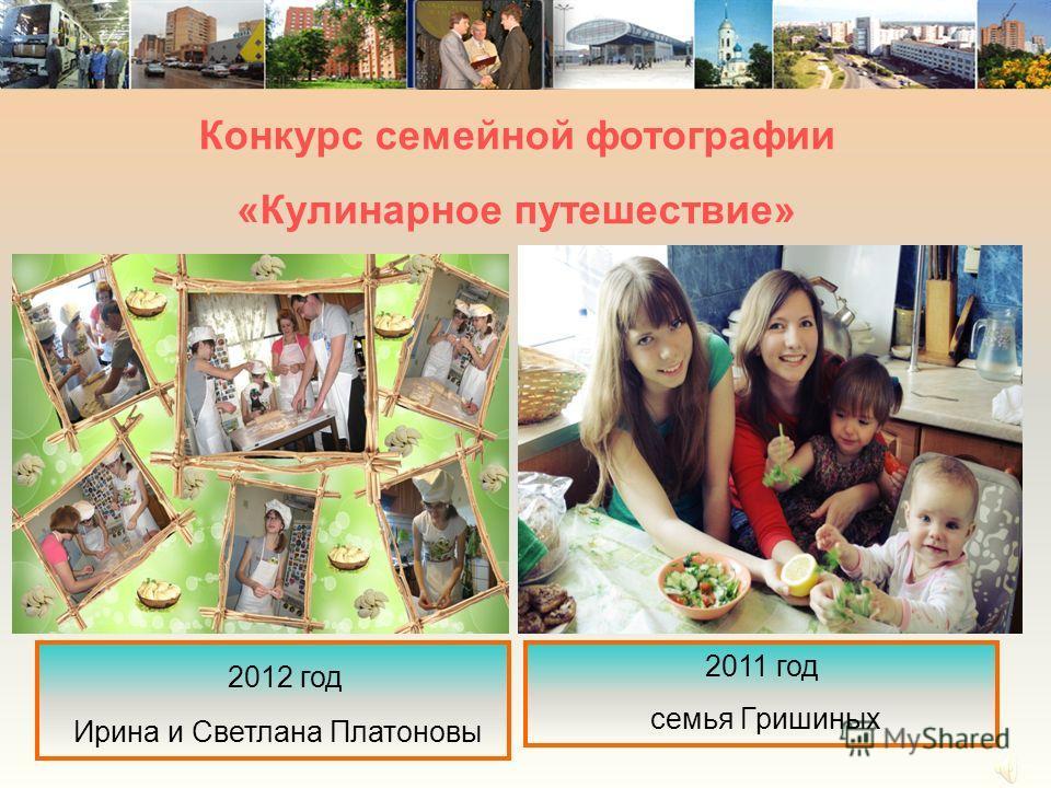 Конкурс семейной фотографии «Кулинарное путешествие» 2012 год Ирина и Светлана Платоновы 2011 год семья Гришиных