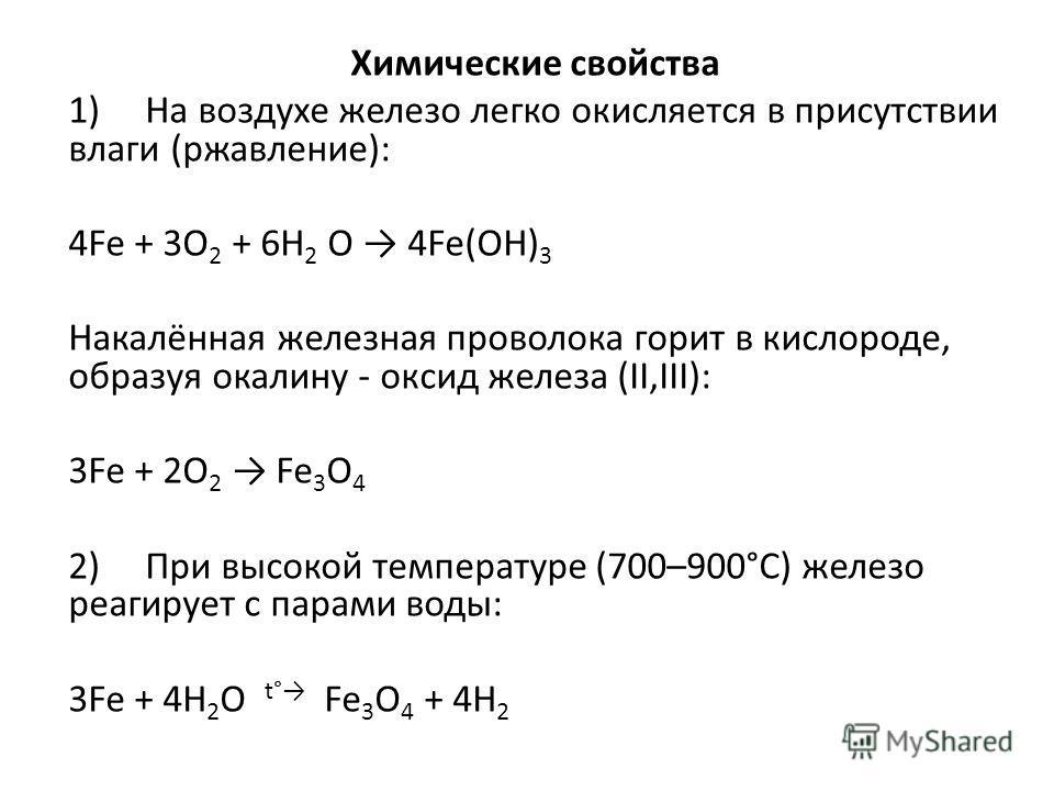 Химические свойства 1) На воздухе железо легко окисляется в присутствии влаги (ржавление): 4Fe + 3O 2 + 6H 2 O 4Fe(OH) 3 Накалённая железная проволока горит в кислороде, образуя окалину - оксид железа (II,III): 3Fe + 2O 2 Fe 3 O 4 2) При высокой темп
