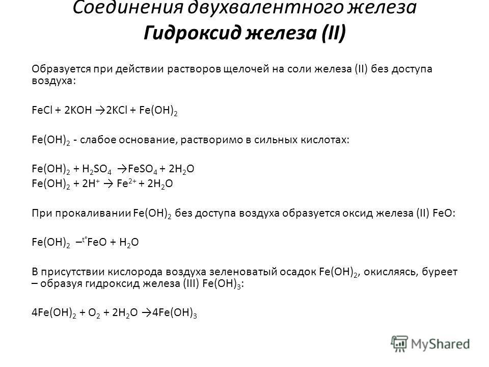 Соединения двухвалентного железа Гидроксид железа (II) Образуется при действии растворов щелочей на соли железа (II) без доступа воздуха: FeCl + 2KOH 2KCl + Fе(OH) 2 Fe(OH) 2 - слабое основание, растворимо в сильных кислотах: Fe(OH) 2 + H 2 SO 4 FeSO