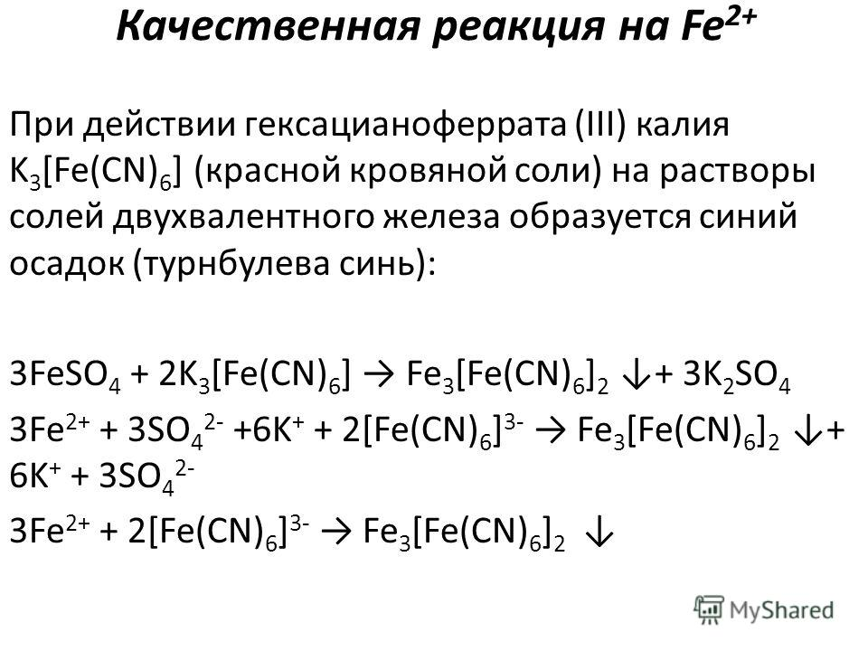 Качественная реакция на Fe 2+ При действии гексацианоферрата (III) калия K 3 [Fe(CN) 6 ] (красной кровяной соли) на растворы солей двухвалентного железа образуется синий осадок (турнбулева синь): 3FeSO 4 + 2K 3 [Fe(CN) 6 ] Fe 3 [Fe(CN) 6 ] 2 + 3K 2 S