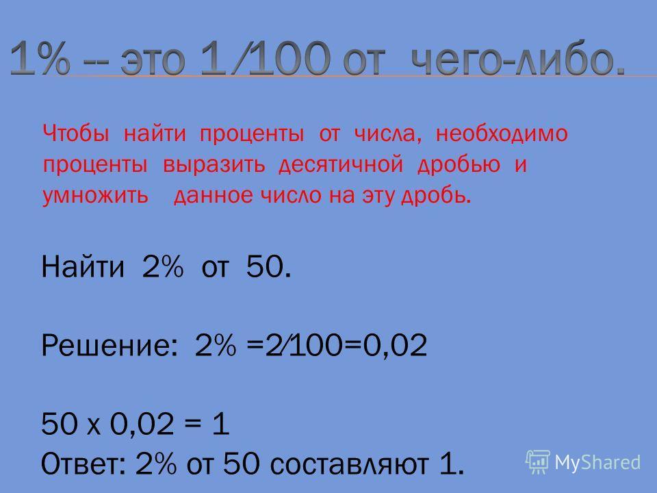 Чтобы найти проценты от числа, необходимо проценты выразить десятичной дробью и умножить данное число на эту дробь. Найти 2% от 50. Решение: 2% =2100=0,02 50 х 0,02 = 1 Ответ: 2% от 50 составляют 1.