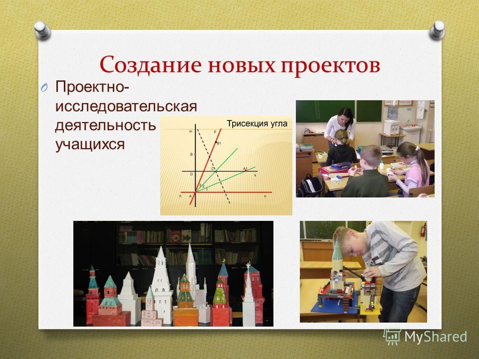 Создание новых проектов O Проектно - исследовательская деятельность учащихся