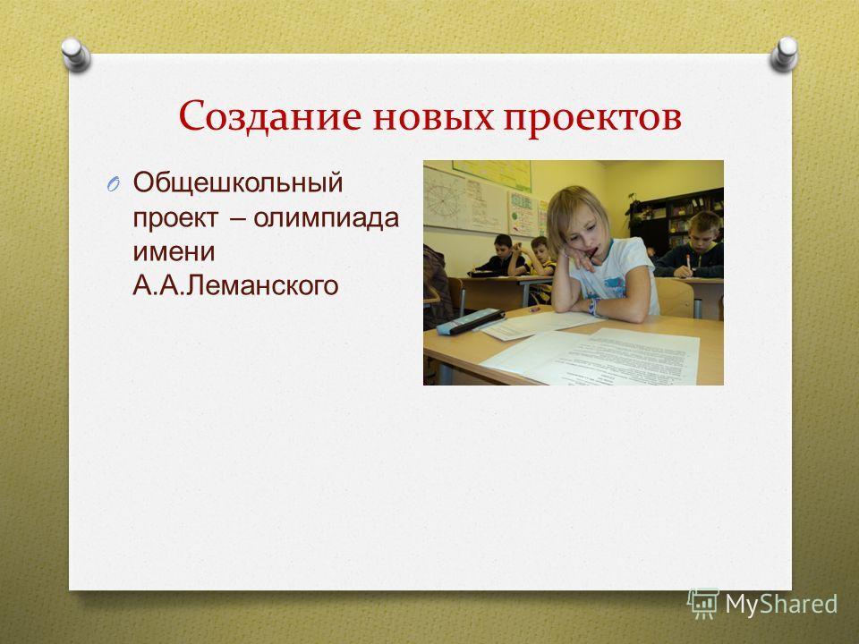 Создание новых проектов O Общешкольный проект – олимпиада имени А. А. Леманского