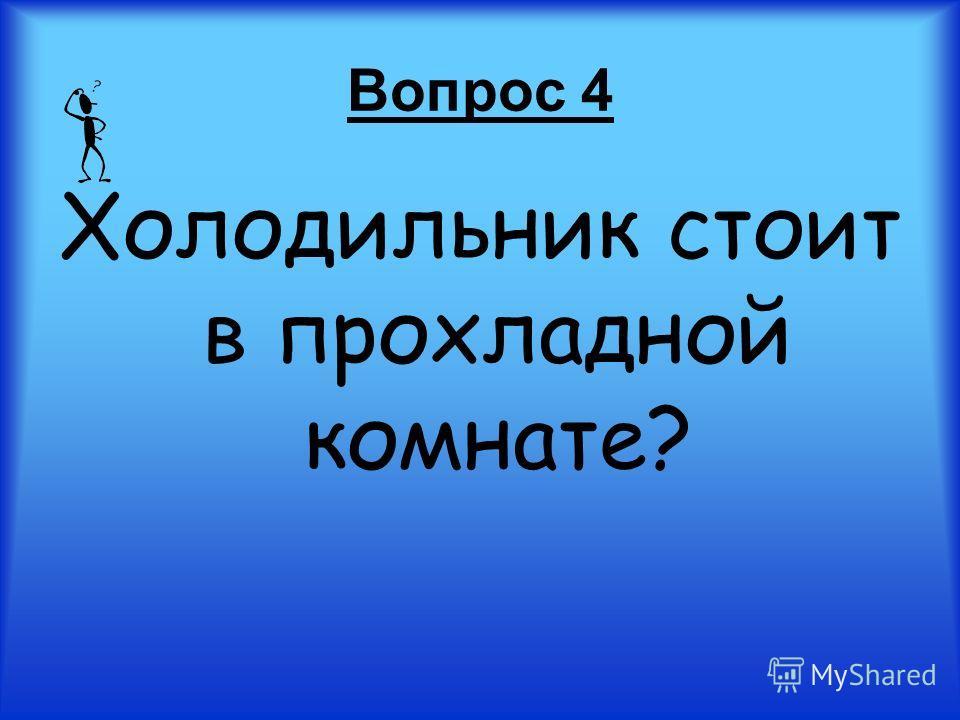 Вопрос 4 Холодильник стоит в прохладной комнате?
