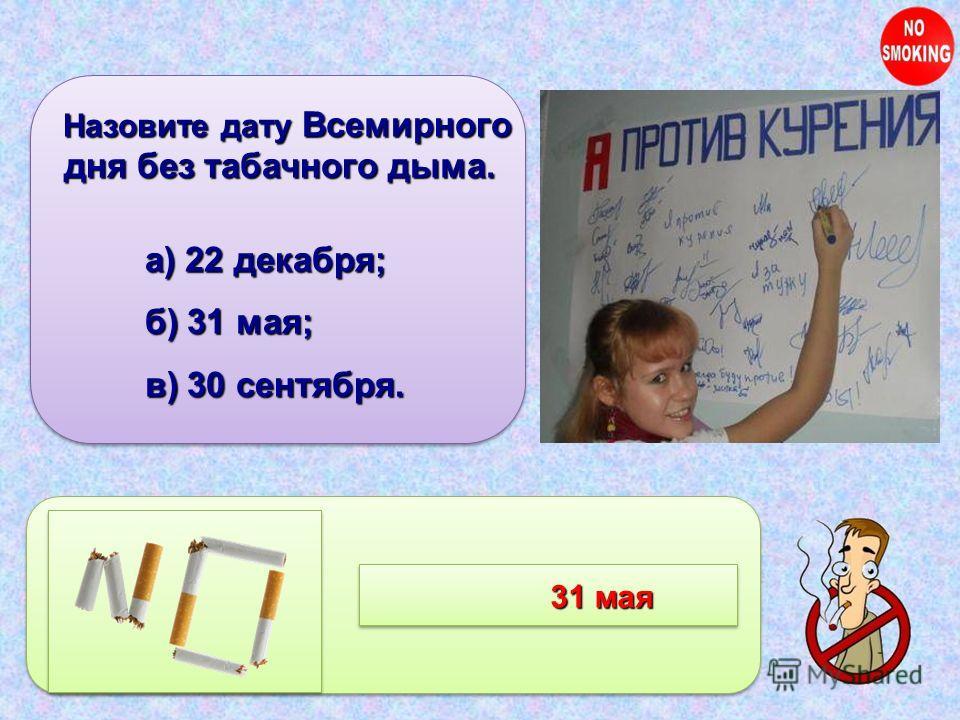 Назовите дату Всемирного дня без табачного дыма. Назовите дату Всемирного дня без табачного дыма. а) 22 декабря; б) 31 мая; в) 30 сентября. 31 мая