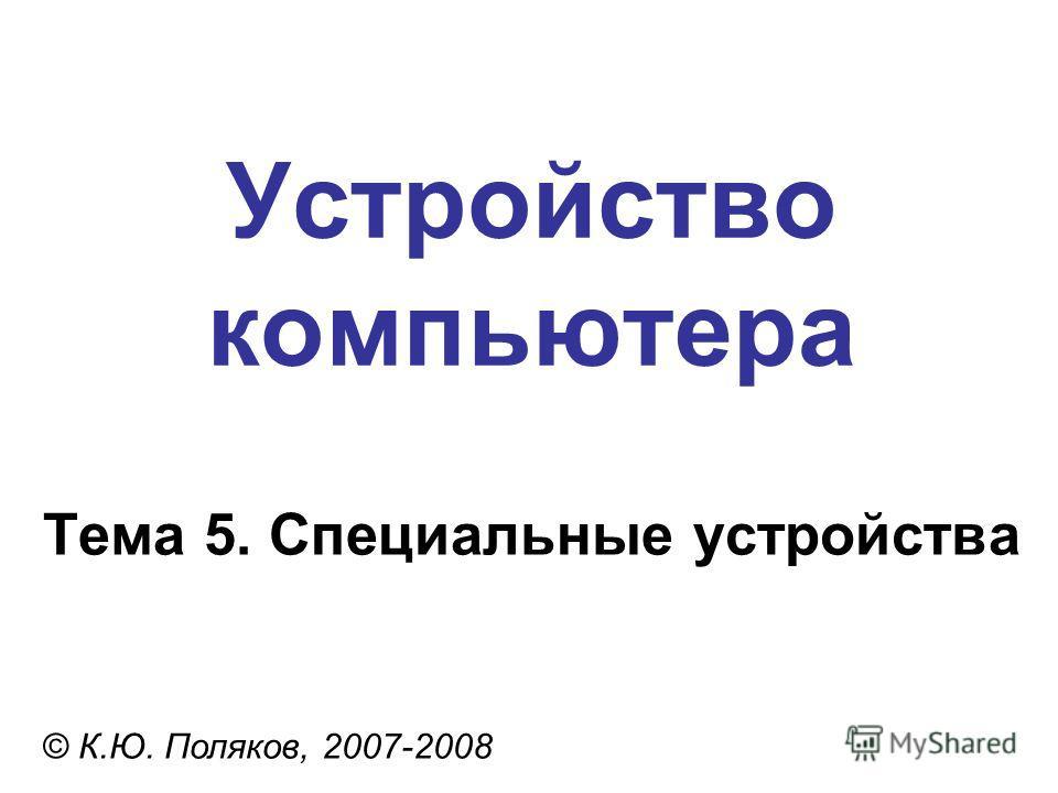 Устройство компьютера © К.Ю. Поляков, 2007-2008 Тема 5. Специальные устройства