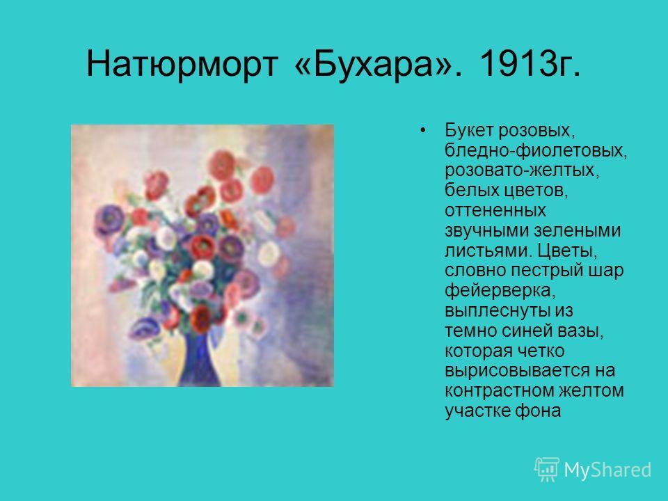 Натюрморт «Бухара». 1913г. Букет розовых, бледно-фиолетовых, розовато-желтых, белых цветов, оттененных звучными зелеными листьями. Цветы, словно пестрый шар фейерверка, выплеснуты из темно синей вазы, которая четко вырисовывается на контрастном желто