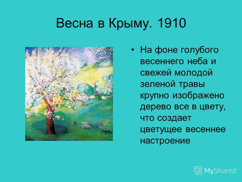 Весна в Крыму. 1910 На фоне голубого весеннего неба и свежей молодой зеленой травы крупно изображено дерево все в цвету, что создает цветущее весеннее настроение
