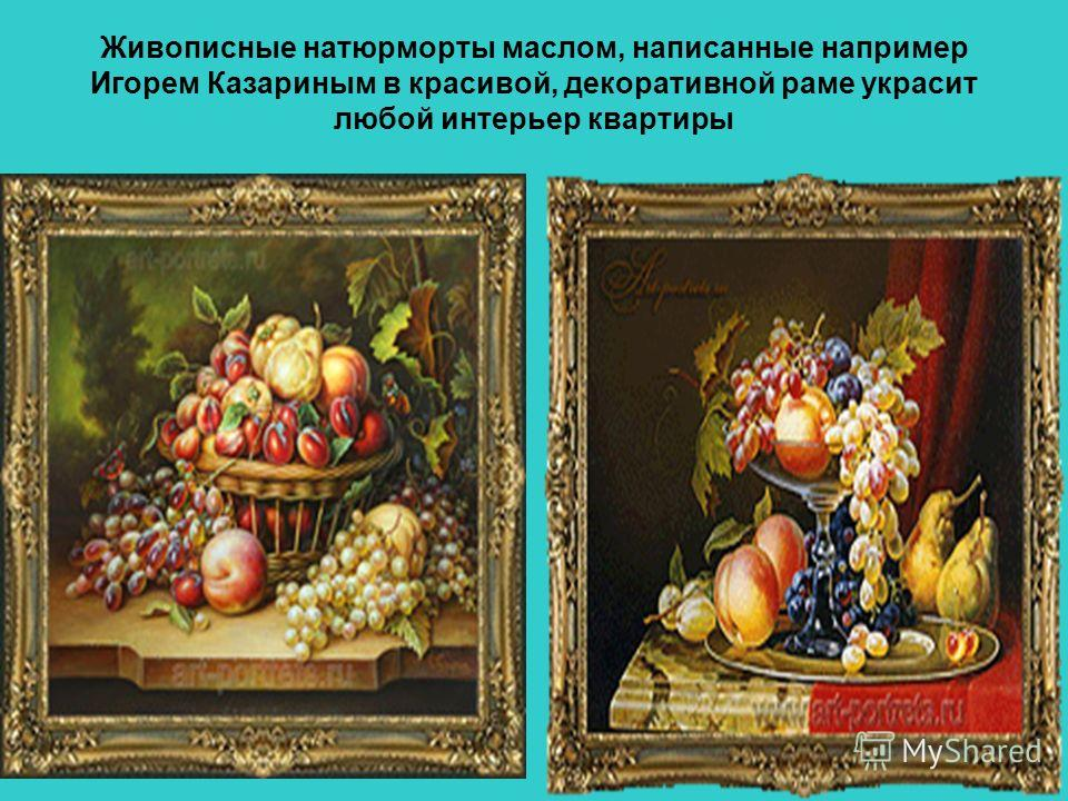 Живописные натюрморты маслом, написанные например Игорем Казариным в красивой, декоративной раме украсит любой интерьер квартиры