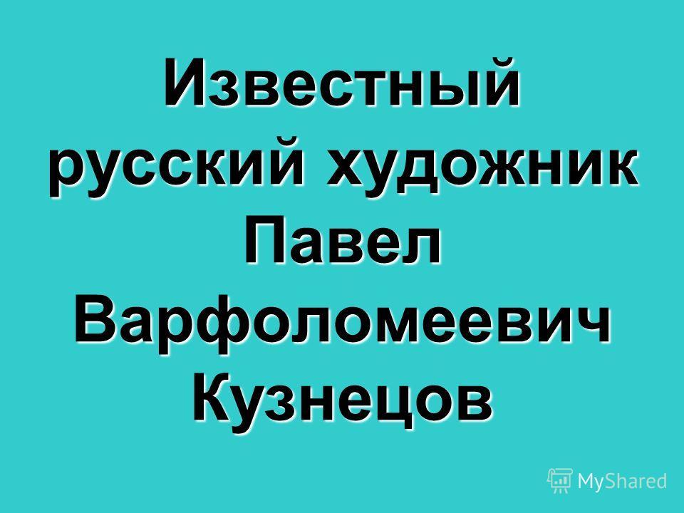 Известный русский художник Павел Варфоломеевич Кузнецов