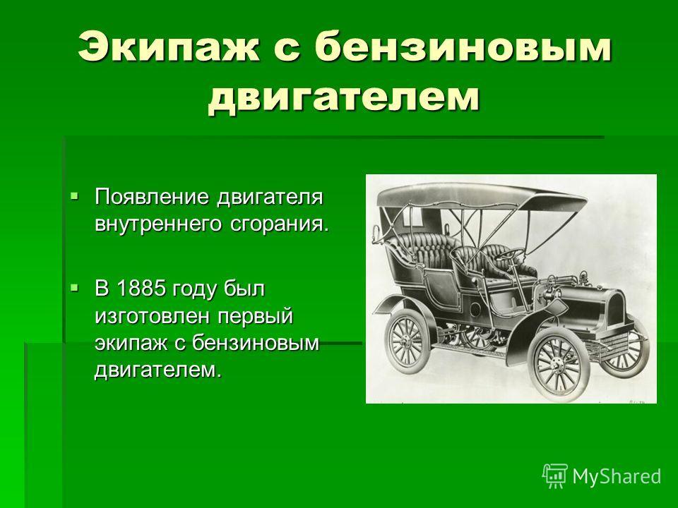Экипаж с бензиновым двигателем Появление двигателя внутреннего сгорания. Появление двигателя внутреннего сгорания. В 1885 году был изготовлен первый экипаж с бензиновым двигателем. В 1885 году был изготовлен первый экипаж с бензиновым двигателем.