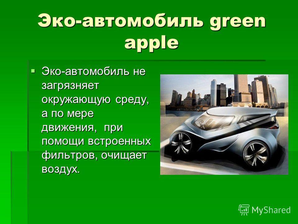 Эко-автомобиль green apple Эко-автомобиль не загрязняет окружающую среду, а по мере движения, при помощи встроенных фильтров, очищает воздух. Эко-автомобиль не загрязняет окружающую среду, а по мере движения, при помощи встроенных фильтров, очищает в