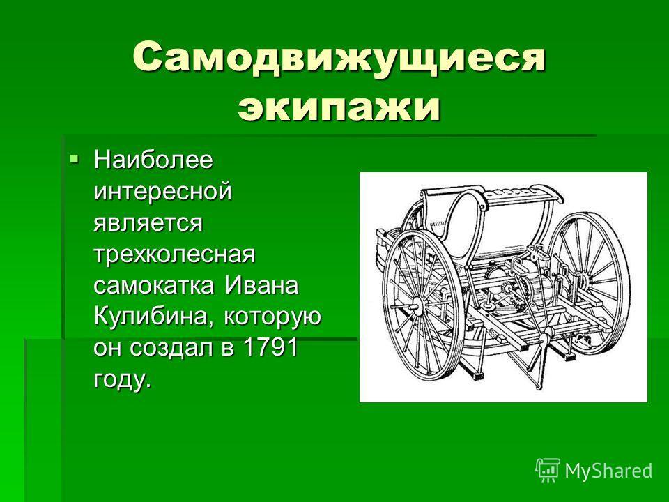 Самодвижущиеся экипажи Наиболее интересной является трехколесная самокатка Ивана Кулибина, которую он создал в 1791 году. Наиболее интересной является трехколесная самокатка Ивана Кулибина, которую он создал в 1791 году.