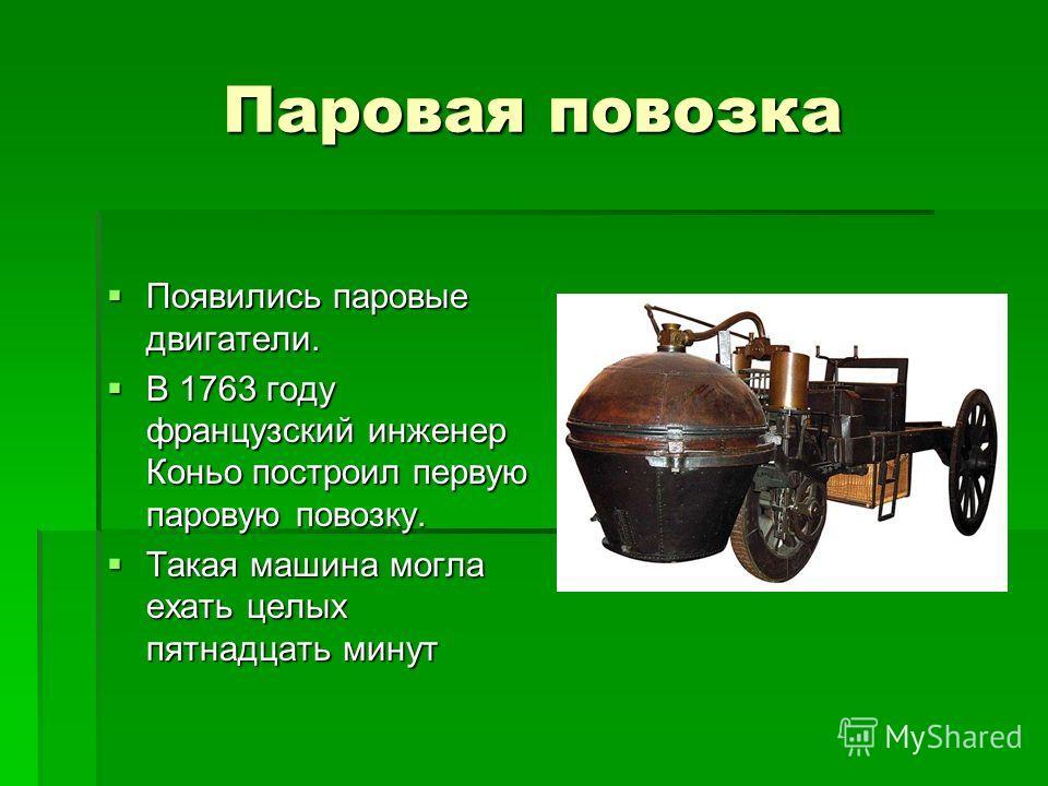 Паровая повозка Появились паровые двигатели. Появились паровые двигатели. В 1763 году французский инженер Коньо построил первую паровую повозку. В 1763 году французский инженер Коньо построил первую паровую повозку. Такая машина могла ехать целых пят