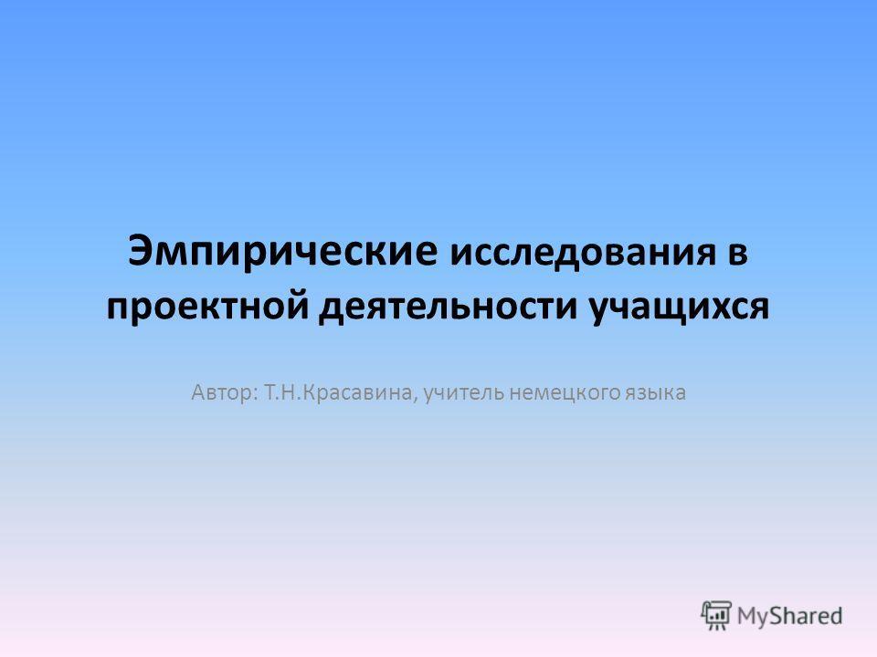 Эмпирические исследования в проектной деятельности учащихся Автор: Т.Н.Красавина, учитель немецкого языка