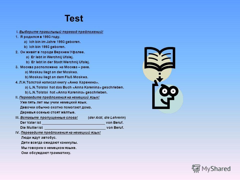 Test I. Выберите правильный перевод предложений! 1. Я родился в 1993 году. а) Ich bin im Jahre 1993 geboren. b) Ich bin 1993 geboren. 2. Он живёт в городе Верхнем Уфалее. а) Er lebt in Werchnij Ufalej. b) Er lebt in der Stadt Werchnij Ufalej. 3. Моск