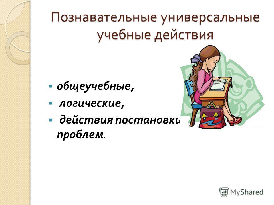 Познавательные универсальные учебные действия общеучебные, логические, действия постановки и решения проблем.