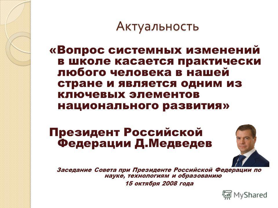 Актуальность «Вопрос системных изменений в школе касается практически любого человека в нашей стране и является одним из ключевых элементов национального развития» Президент Российской Федерации Д.Медведев Заседание Совета при Президенте Российской Ф