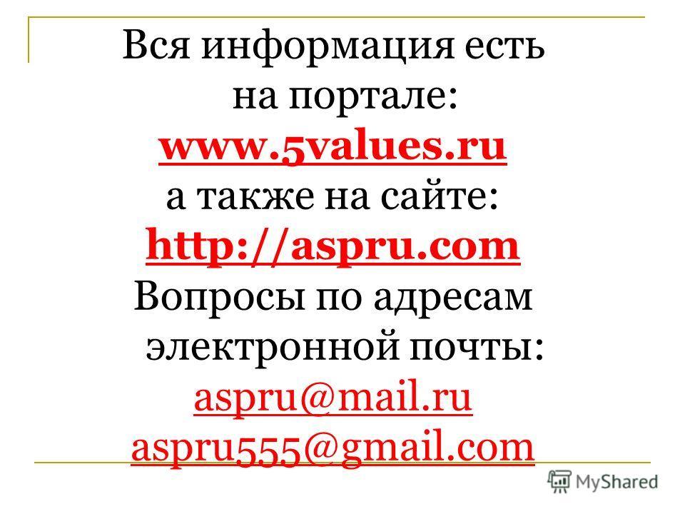 Вся информация есть на портале: www.5values.ru а также на сайте: http://aspru.com Вопросы по адресам электронной почты: aspru@mail.ru aspru555@gmail.com