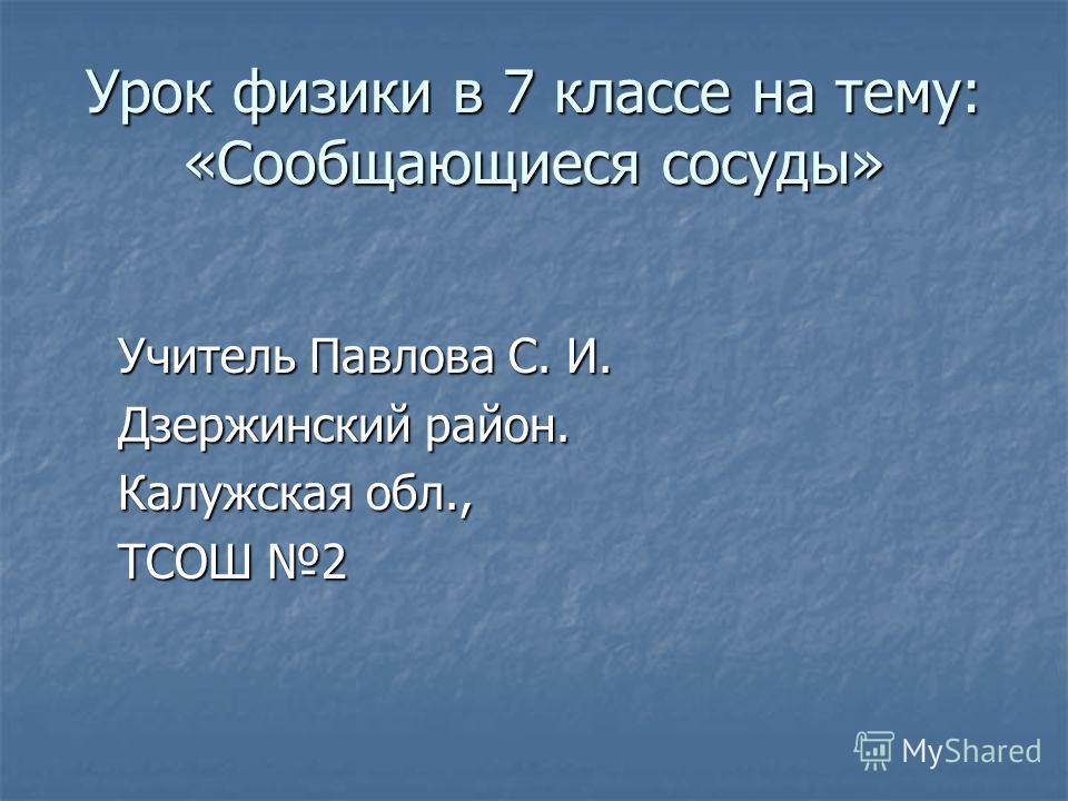 Урок физики в 7 классе на тему: «Сообщающиеся сосуды» Учитель Павлова С. И. Дзержинский район. Калужская обл., ТСОШ 2