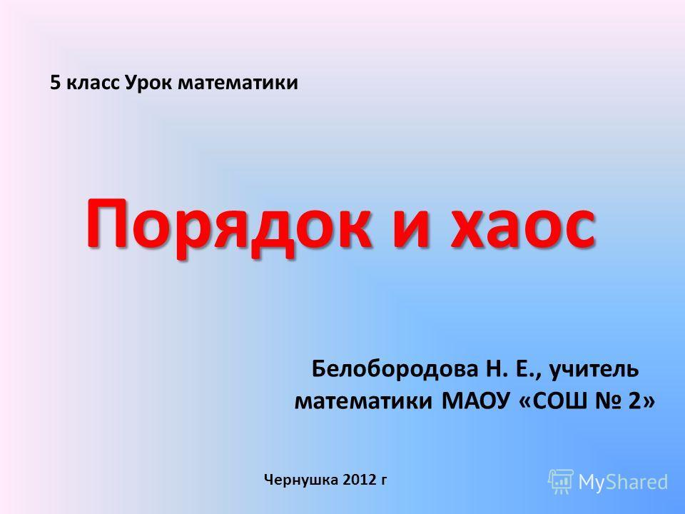Порядок и хаос Белобородова Н. Е., учитель математики МАОУ «СОШ 2» Чернушка 2012 г 5 класс Урок математики