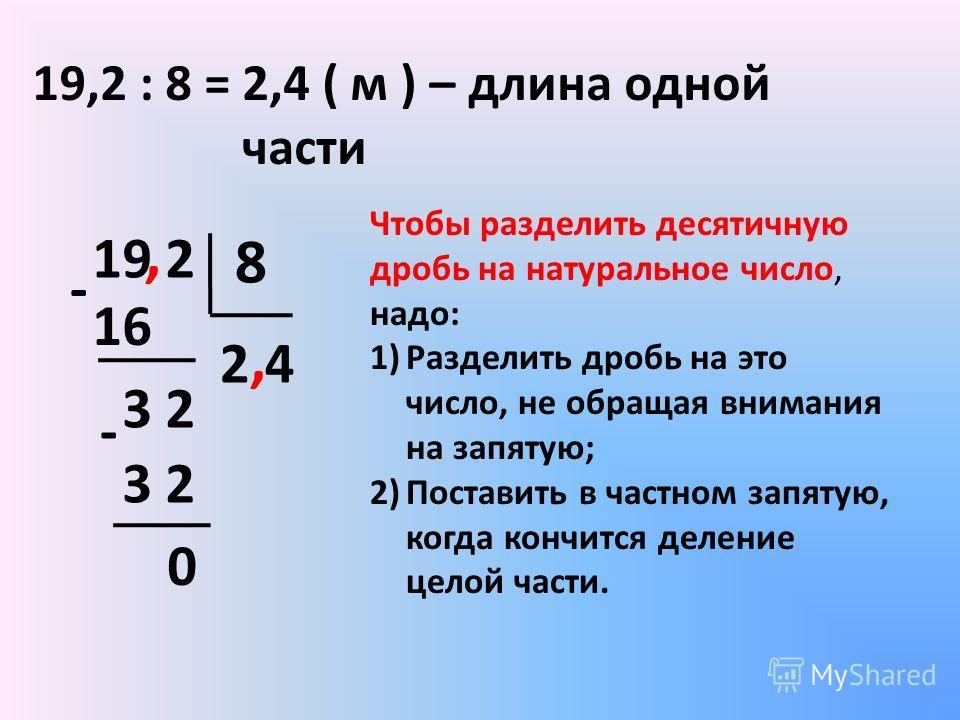19,2 : 8 = 19 2 8 16 3 2 0 2 - - Чтобы разделить десятичную дробь на натуральное число, надо: 1)Разделить дробь на это число, не обращая внимания на запятую; 2)Поставить в частном запятую, когда кончится деление целой части., 4 2,4 ( м ) – длина одно