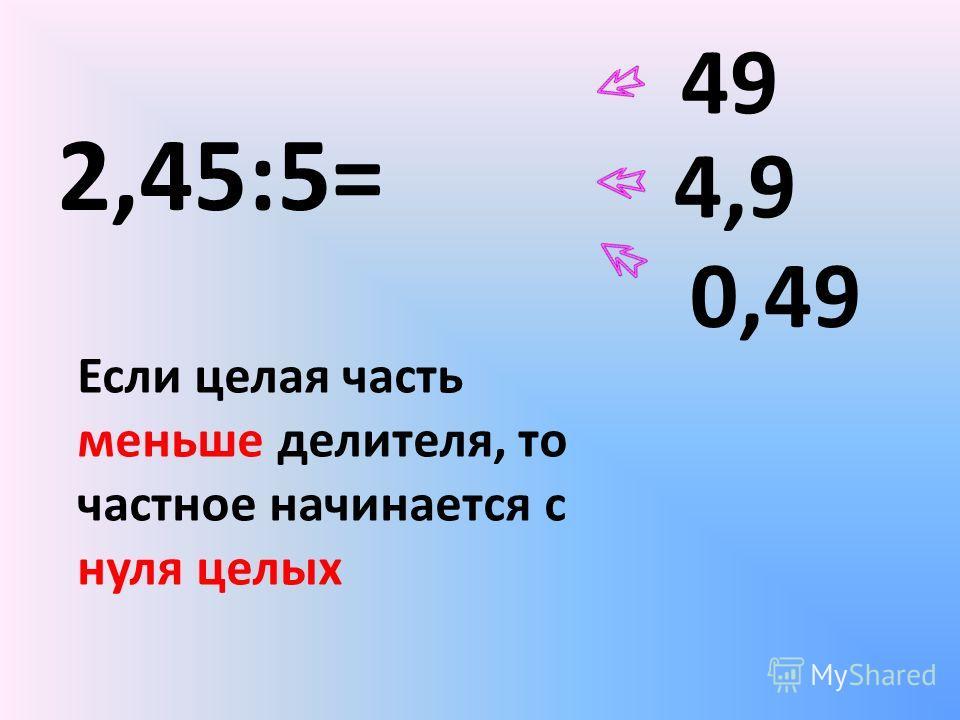 2,45:5= 49 4,9 0,49 Если целая часть меньше делителя, то частное начинается с нуля целых
