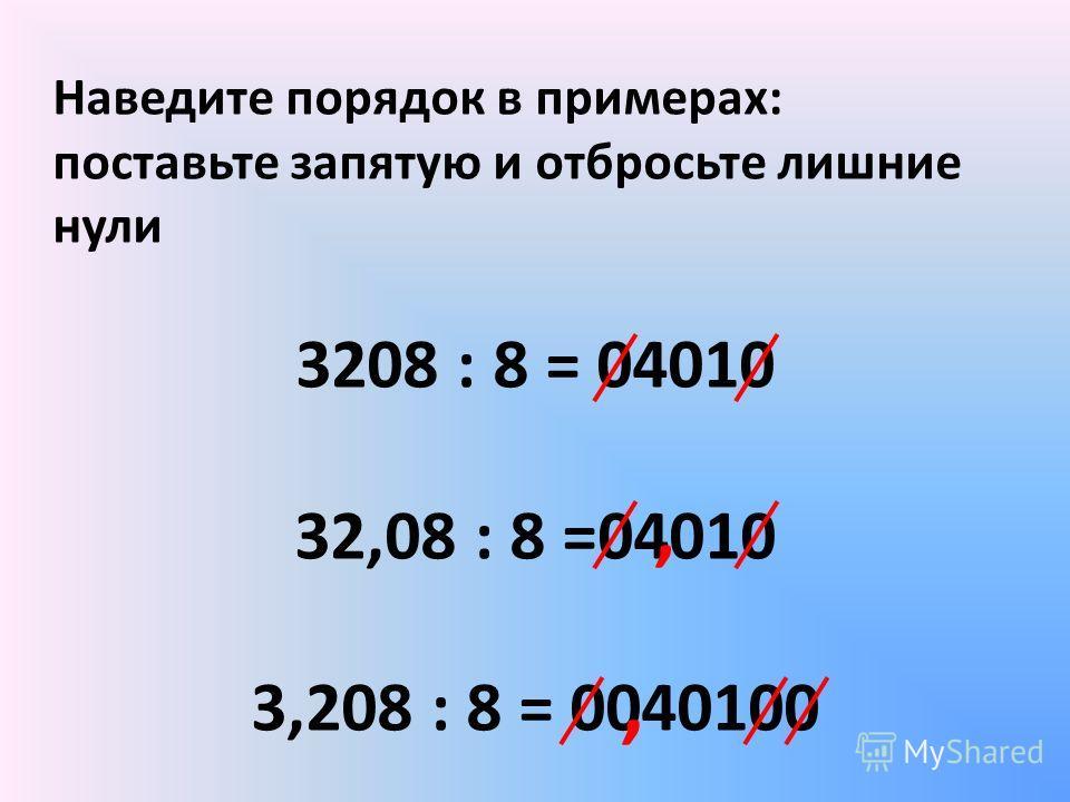 Наведите порядок в примерах: поставьте запятую и отбросьте лишние нули 3208 : 8 = 04010 32,08 : 8 =04010 3,208 : 8 = 0040100,,
