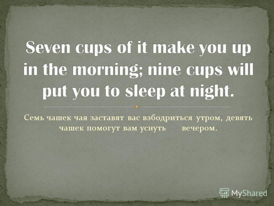 Семь чашек чая заставят вас взбодриться утром, девять чашек помогут вам уснуть вечером.