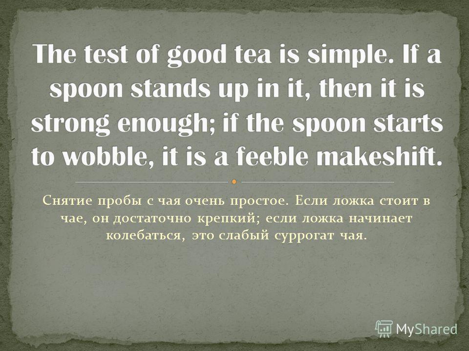 Снятие пробы с чая очень простое. Если ложка стоит в чае, он достаточно крепкий; если ложка начинает колебаться, это слабый суррогат чая.