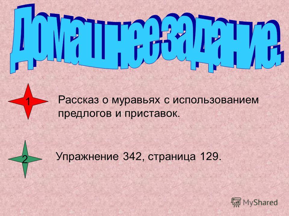 1 Рассказ о муравьях с использованием предлогов и приставок. 2 Упражнение 342, страница 129.