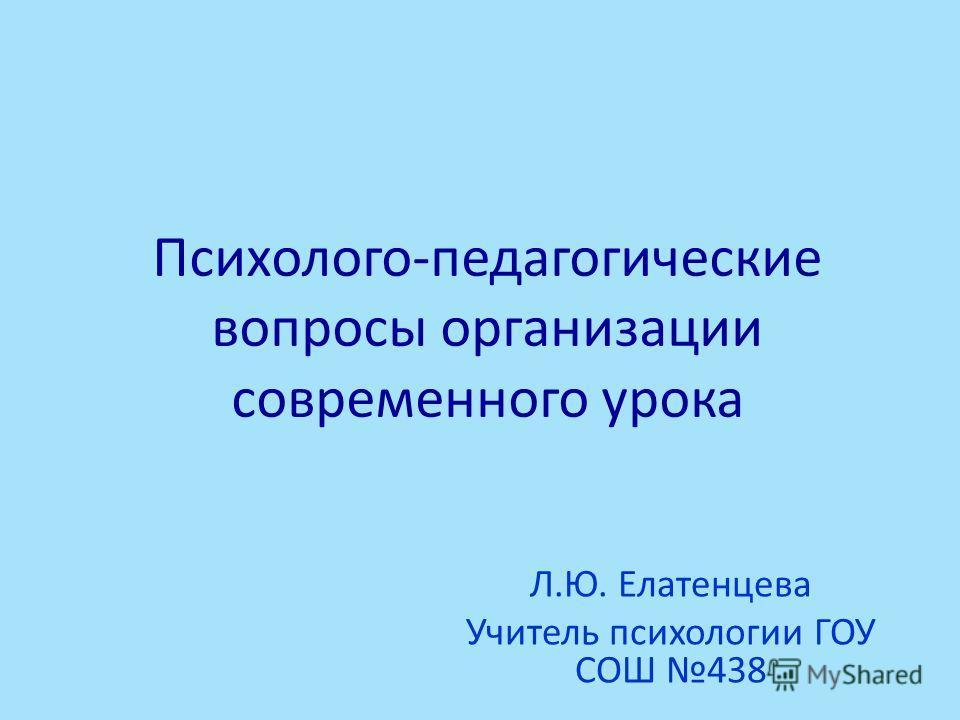Психолого-педагогические вопросы организации современного урока Л.Ю. Елатенцева Учитель психологии ГОУ СОШ 438