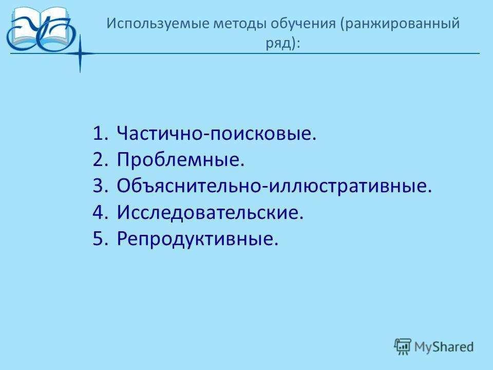 Используемые методы обучения (ранжированный ряд): 1.Частично-поисковые. 2.Проблемные. 3.Объяснительно-иллюстративные. 4.Исследовательские. 5.Репродуктивные.