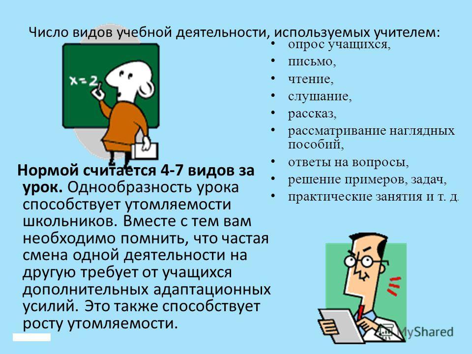 Число видов учебной деятельности, используемых учителем: Нормой считается 4-7 видов за урок. Однообразность урока способствует утомляемости школьников. Вместе с тем вам необходимо помнить, что частая смена одной деятельности на другую требует от учащ