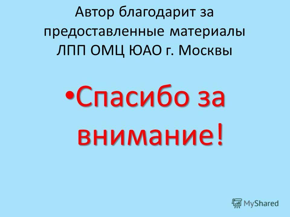 Автор благодарит за предоставленные материалы ЛПП ОМЦ ЮАО г. Москвы Спасибо за внимание! Спасибо за внимание!