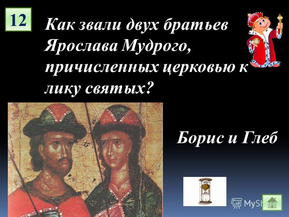 12 Как звали двух братьев Ярослава Мудрого, причисленных церковью к лику святых? Борис и Глеб
