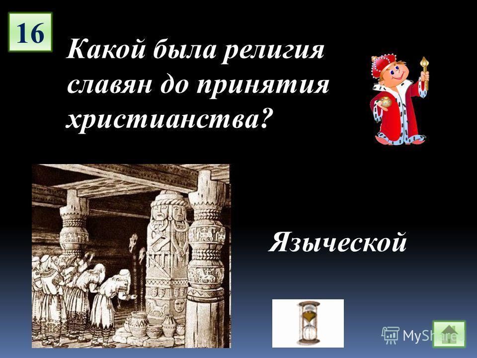 16 Какой была религия славян до принятия христианства? Языческой
