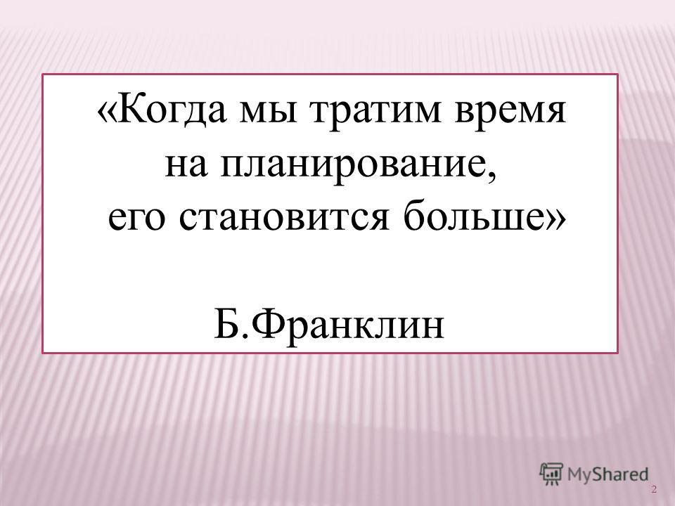 «Когда мы тратим время на планирование, его становится больше» Б.Франклин 2