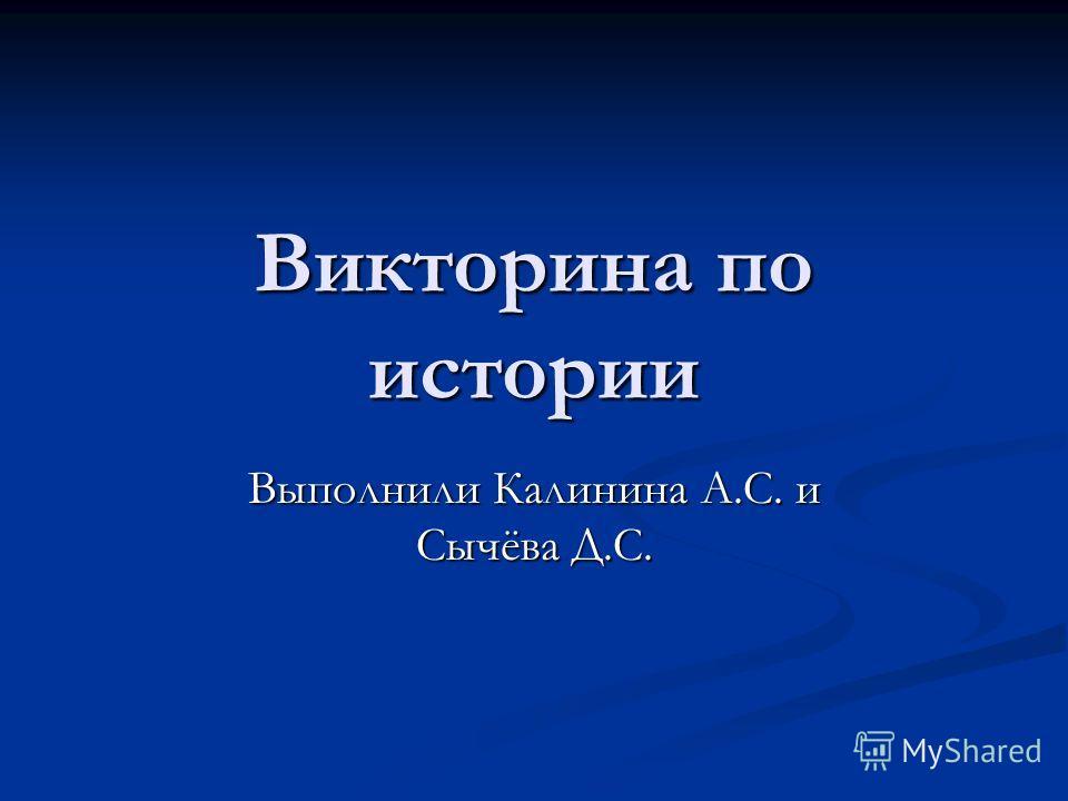 Викторина по истории Выполнили Калинина А.С. и Сычёва Д.С.