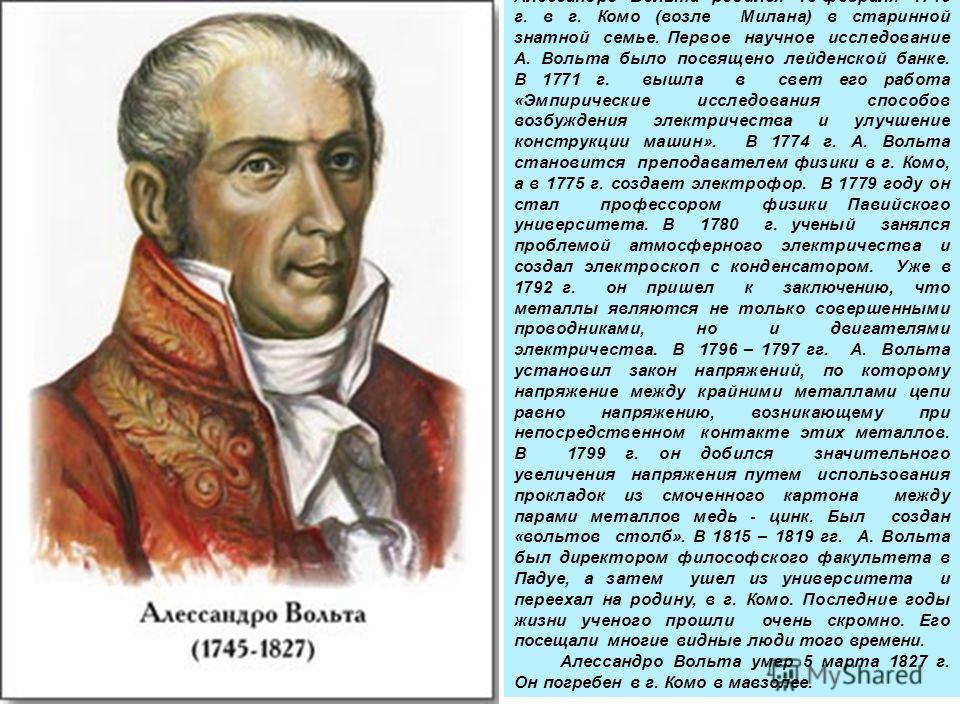 (18 февраля 1745 г. - 5 марта 1827 г.) Выдающийся итальянский физик Алессандро Вольта родился 18 февраля 1745 г. в г. Комо (возле Милана) в старинной знатной семье. Первое научное исследование А. Вольта было посвящено лейденской банке. В 1771 г. вышл