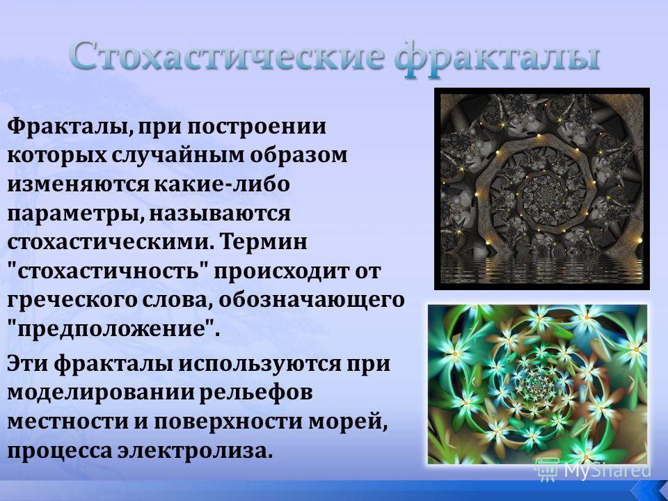Фракталы, при построении которых случайным образом изменяются какие-либо параметры, называются стохастическими. Термин