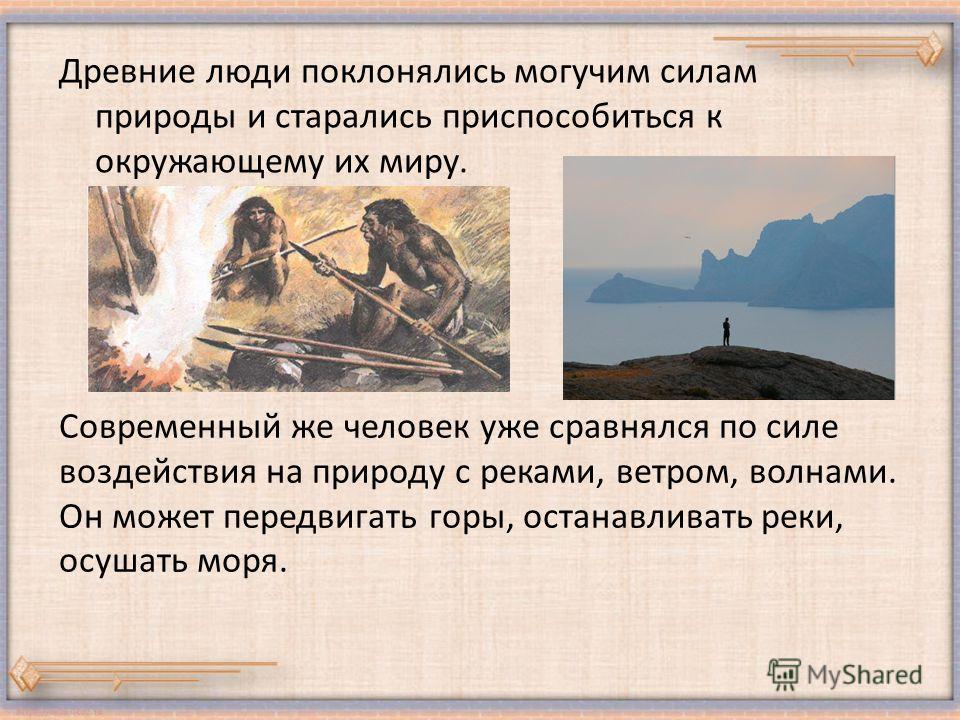 Древние люди поклонялись могучим силам природы и старались приспособиться к окружающему их миру. Современный же человек уже сравнялся по силе воздействия на природу с реками, ветром, волнами. Он может передвигать горы, останавливать реки, осушать мор