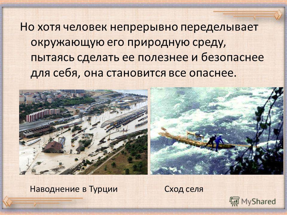 Но хотя человек непрерывно переделывает окружающую его природную среду, пытаясь сделать ее полезнее и безопаснее для себя, она становится все опаснее. Наводнение в ТурцииСход селя