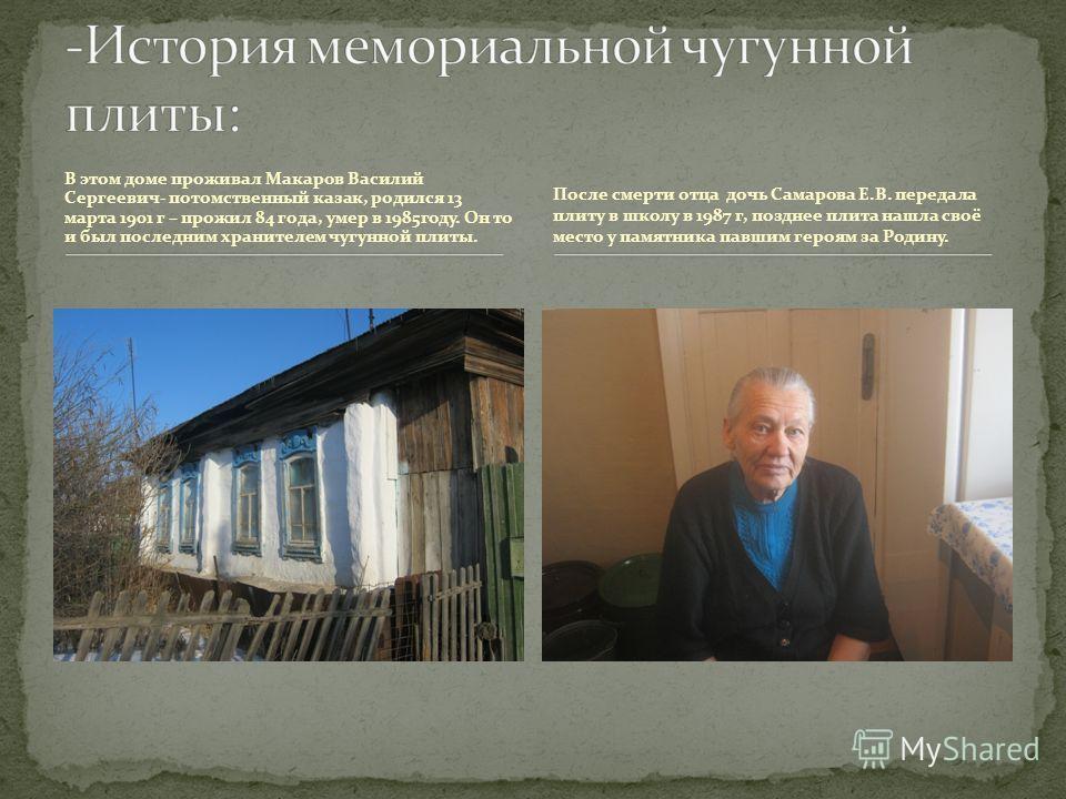 В этом доме проживал Макаров Василий Сергеевич- потомственный казак, родился 13 марта 1901 г – прожил 84 года, умер в 1985году. Он то и был последним хранителем чугунной плиты. После смерти отца дочь Самарова Е.В. передала плиту в школу в 1987 г, поз
