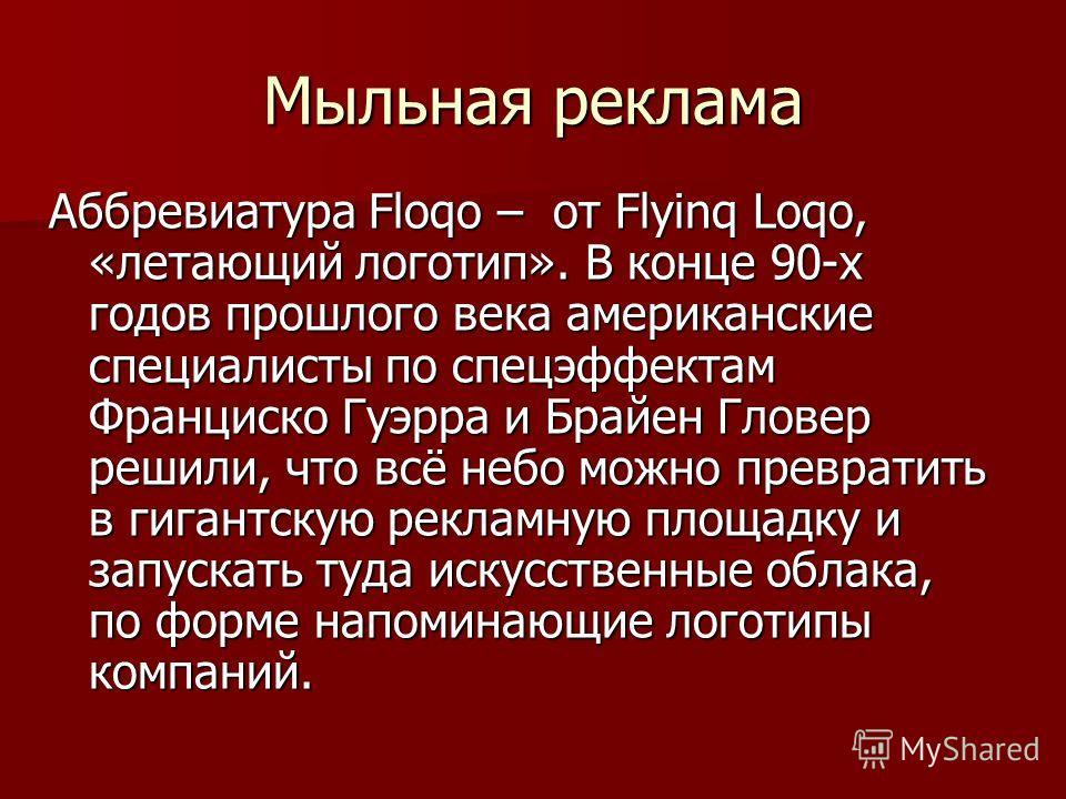 Мыльная реклама Аббревиатура Floqo – от Flyinq Loqo, «летающий логотип». В конце 90-х годов прошлого века американские специалисты по спецэффектам Франциско Гуэрра и Брайен Гловер решили, что всё небо можно превратить в гигантскую рекламную площадку