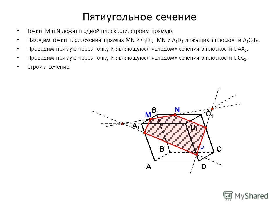 Пятиугольное сечение Точки M и N лежат в одной плоскости, строим прямую. Находим точки пересечения прямых MN и C 1 D 1, MN и A 1 D 1 лежащих в плоскости A 1 C 1 B 1. Проводим прямую через точку Р, являющуюся «следом» сечения в плоскости DAA 1. Провод