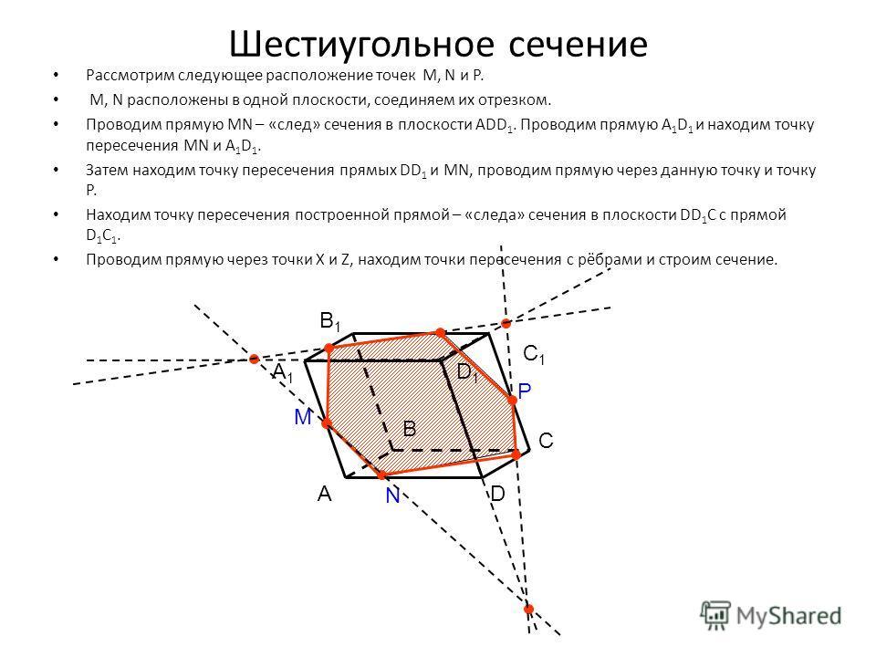 Шестиугольное сечение Рассмотрим следующее расположение точек M, N и P. M, N расположены в одной плоскости, соединяем их отрезком. Проводим прямую МN – «след» сечения в плоскости АDD 1. Проводим прямую A 1 D 1 и находим точку пересечения МN и A 1 D 1